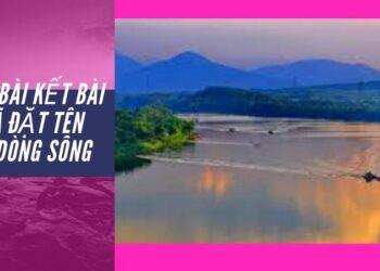 Mở bài kết bài Ai đã đặt tên cho dòng sông hay nhất